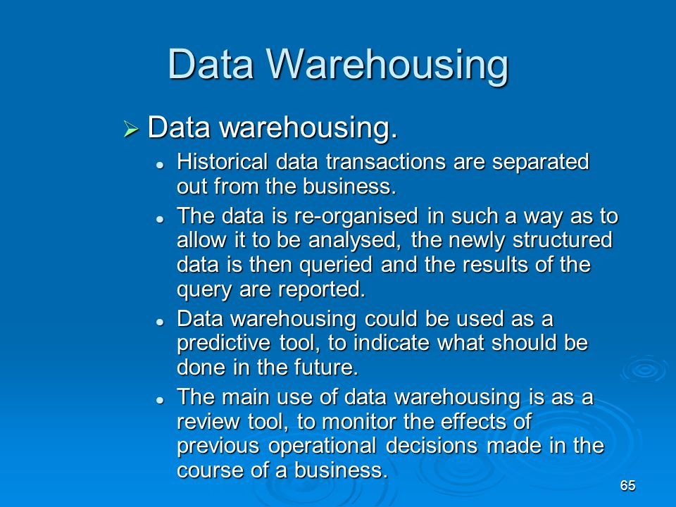 65 Data Warehousing  Data warehousing. Historical data transactions are separated out from the business. Historical data transactions are separated o
