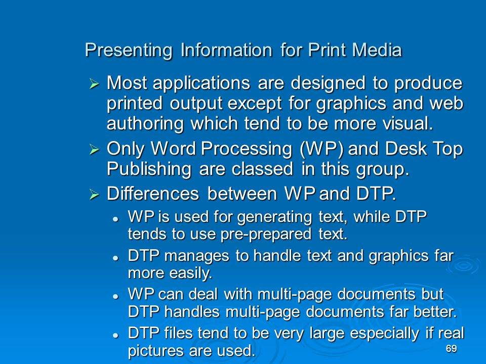 69 Presenting Information for Print Media  Most applications are designed to produce printed output except for graphics and web authoring which tend