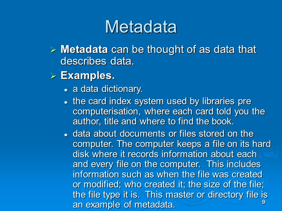 9 Metadata  Metadata can be thought of as data that describes data.  Examples. a data dictionary. a data dictionary. the card index system used by l