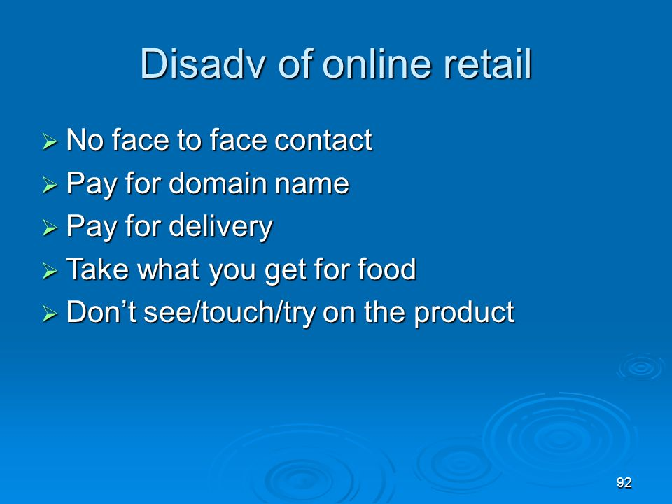 92 Disadv of online retail  No face to face contact  Pay for domain name  Pay for delivery  Take what you get for food  Don't see/touch/try on th