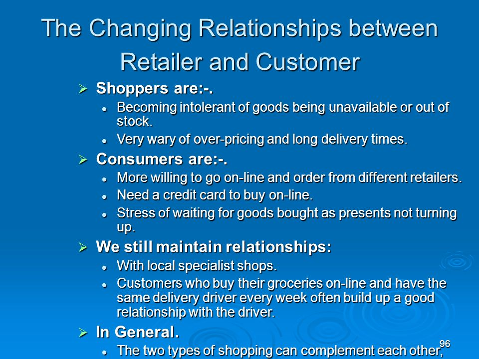96 The Changing Relationships between Retailer and Customer  Shoppers are:-. Becoming intolerant of goods being unavailable or out of stock. Becoming