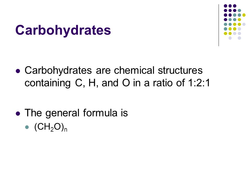 Carbohydrates Carbohydrates are chemical structures containing C, H, and O in a ratio of 1:2:1 The general formula is (CH 2 O) n