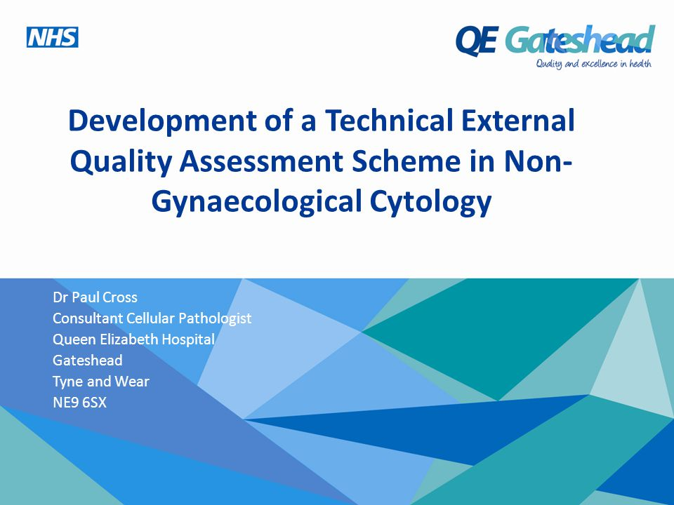Development of a Technical External Quality Assessment Scheme in Non- Gynaecological Cytology Dr Paul Cross Consultant Cellular Pathologist Queen Elizabeth Hospital Gateshead Tyne and Wear NE9 6SX