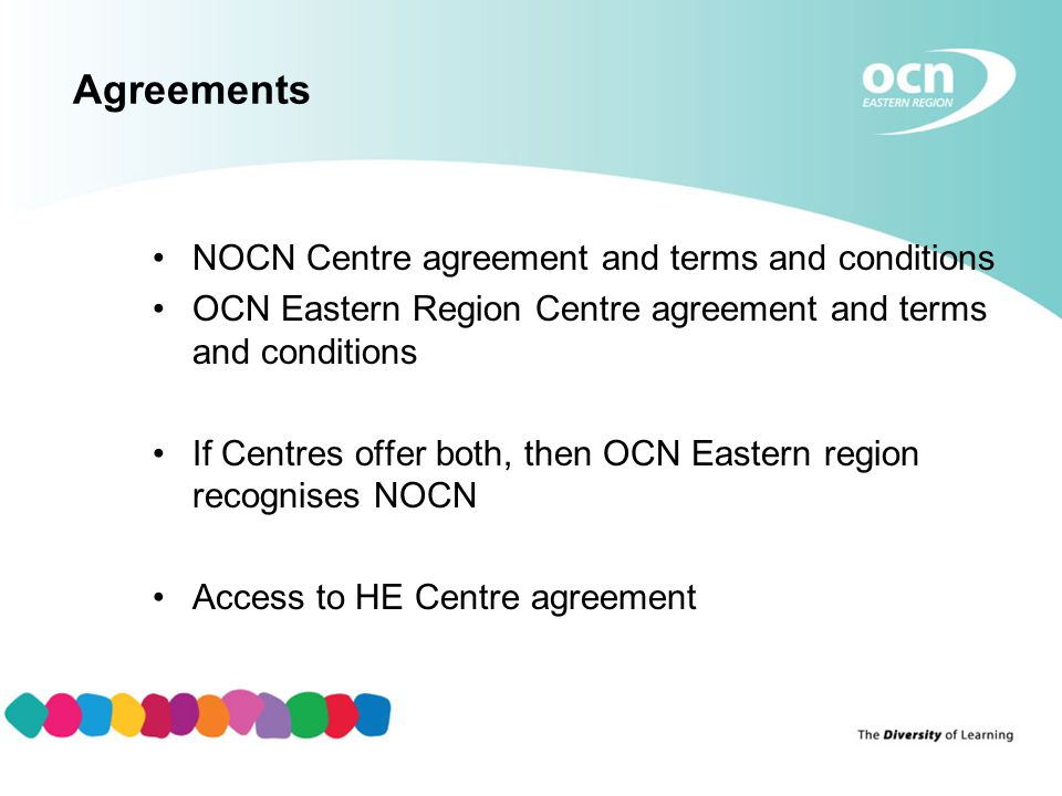 Agreements NOCN Centre agreement and terms and conditions OCN Eastern Region Centre agreement and terms and conditions If Centres offer both, then OCN Eastern region recognises NOCN Access to HE Centre agreement