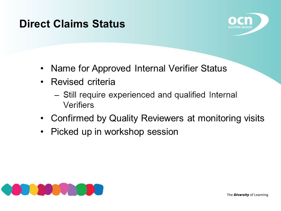 Direct Claims Status Name for Approved Internal Verifier Status Revised criteria –Still require experienced and qualified Internal Verifiers Confirmed by Quality Reviewers at monitoring visits Picked up in workshop session