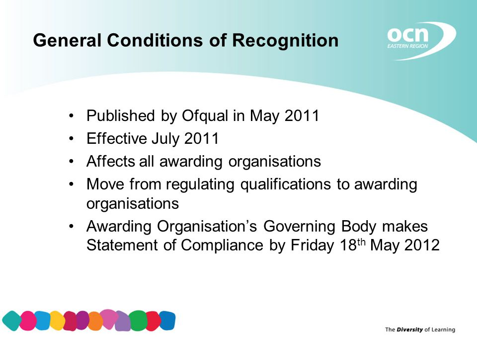 General Conditions of Recognition Published by Ofqual in May 2011 Effective July 2011 Affects all awarding organisations Move from regulating qualifications to awarding organisations Awarding Organisation's Governing Body makes Statement of Compliance by Friday 18 th May 2012