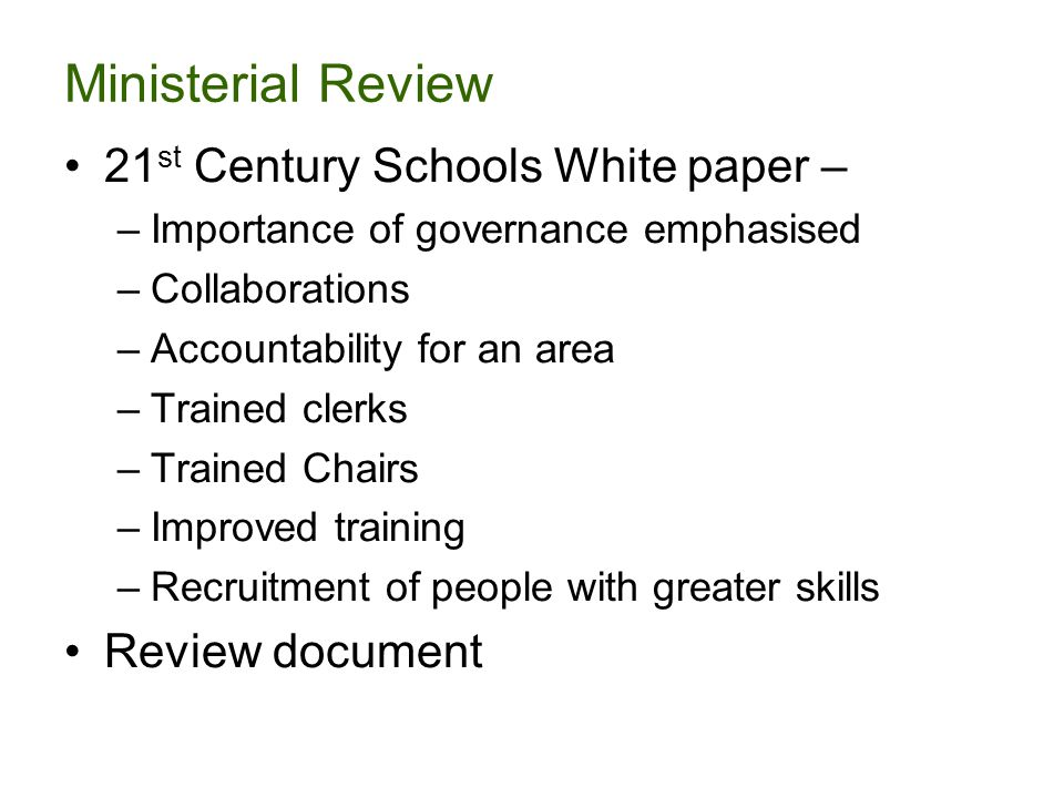 Ministerial Review 21 st Century Schools White paper – –Importance of governance emphasised –Collaborations –Accountability for an area –Trained clerks –Trained Chairs –Improved training –Recruitment of people with greater skills Review document