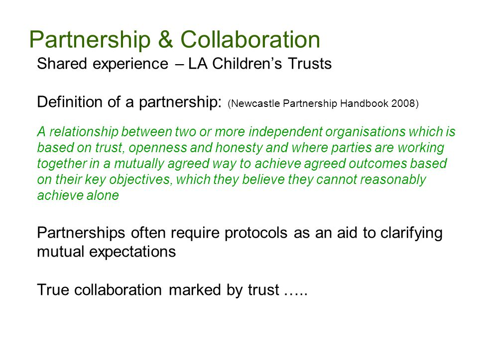 Partnership & Collaboration Shared experience – LA Children's Trusts Definition of a partnership: (Newcastle Partnership Handbook 2008) A relationship between two or more independent organisations which is based on trust, openness and honesty and where parties are working together in a mutually agreed way to achieve agreed outcomes based on their key objectives, which they believe they cannot reasonably achieve alone Partnerships often require protocols as an aid to clarifying mutual expectations True collaboration marked by trust …..