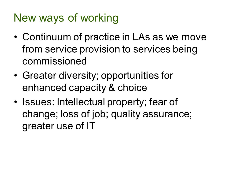 New ways of working Continuum of practice in LAs as we move from service provision to services being commissioned Greater diversity; opportunities for enhanced capacity & choice Issues: Intellectual property; fear of change; loss of job; quality assurance; greater use of IT