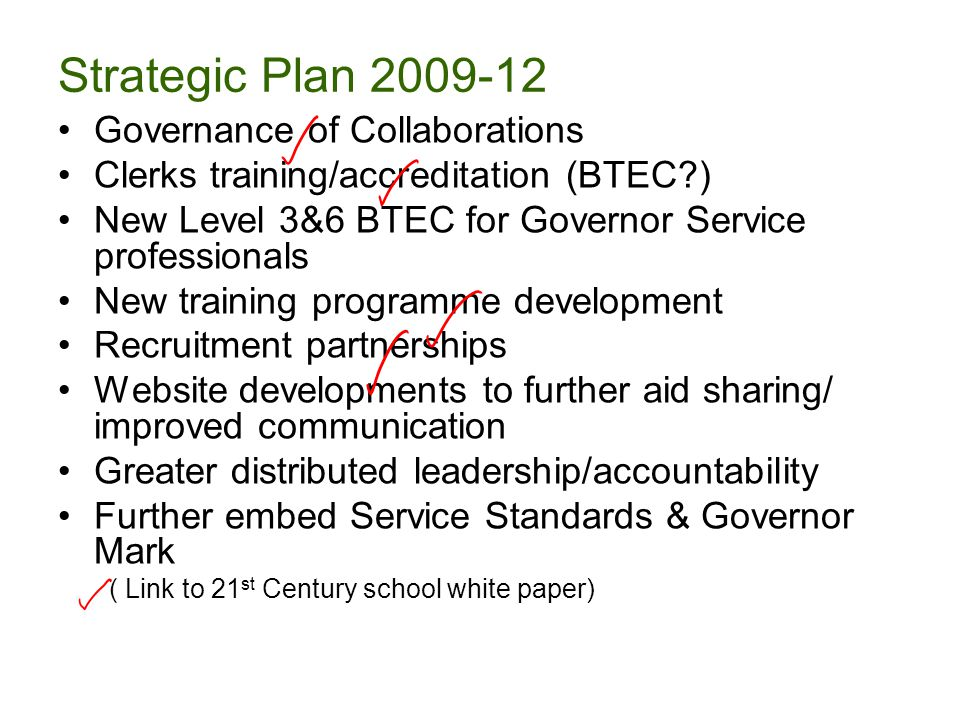 Strategic Plan 2009-12 Governance of Collaborations Clerks training/accreditation (BTEC ) New Level 3&6 BTEC for Governor Service professionals New training programme development Recruitment partnerships Website developments to further aid sharing/ improved communication Greater distributed leadership/accountability Further embed Service Standards & Governor Mark ( Link to 21 st Century school white paper)