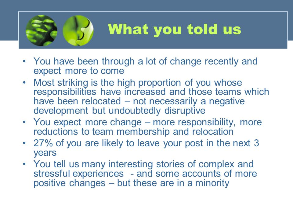 What you told us You have been through a lot of change recently and expect more to come Most striking is the high proportion of you whose responsibilities have increased and those teams which have been relocated – not necessarily a negative development but undoubtedly disruptive You expect more change – more responsibility, more reductions to team membership and relocation 27% of you are likely to leave your post in the next 3 years You tell us many interesting stories of complex and stressful experiences - and some accounts of more positive changes – but these are in a minority