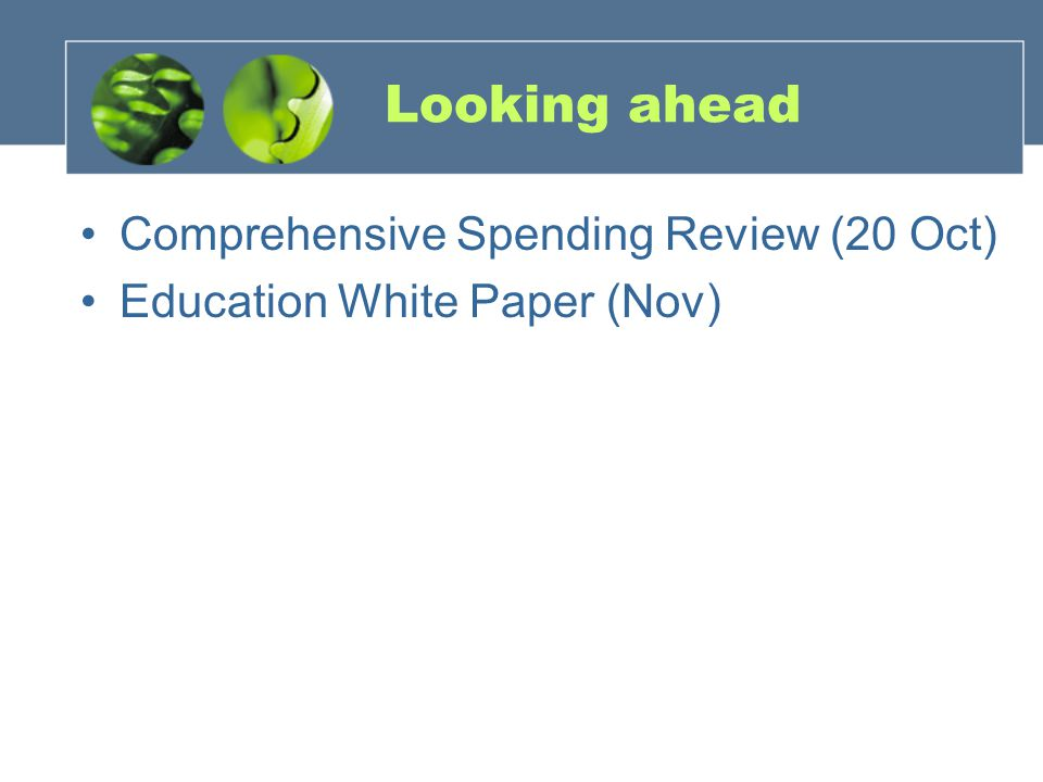 Looking ahead Comprehensive Spending Review (20 Oct) Education White Paper (Nov)