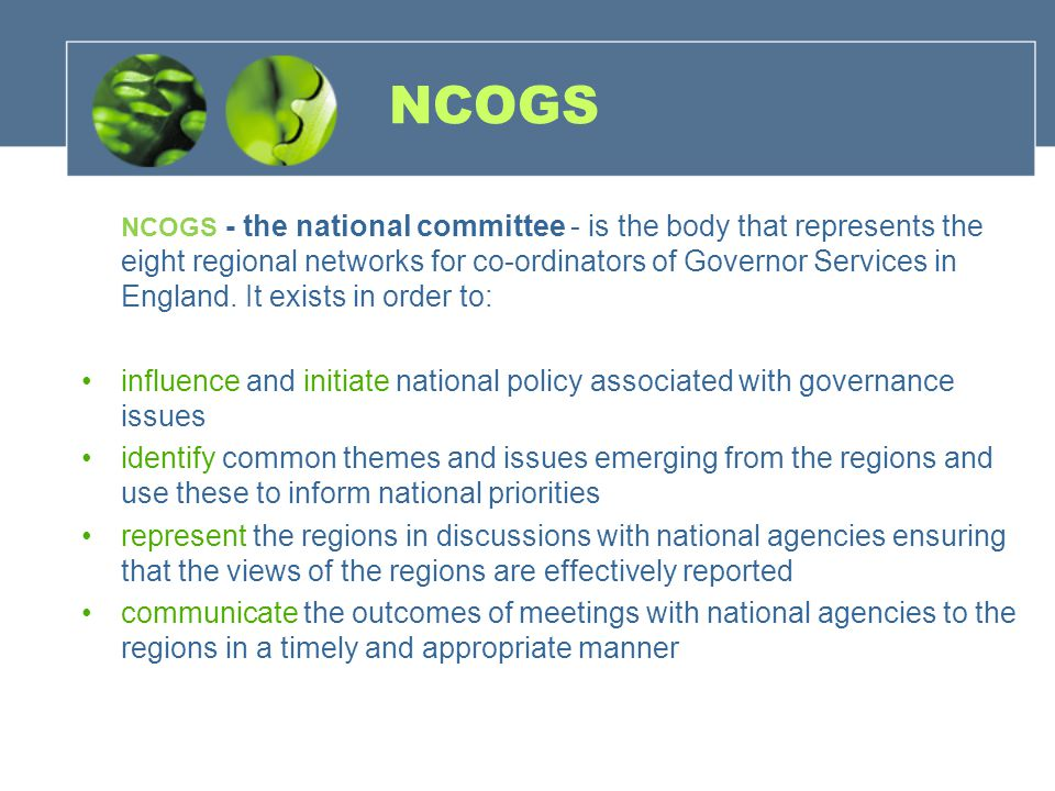 NCOGS NCOGS - the national committee - is the body that represents the eight regional networks for co-ordinators of Governor Services in England.