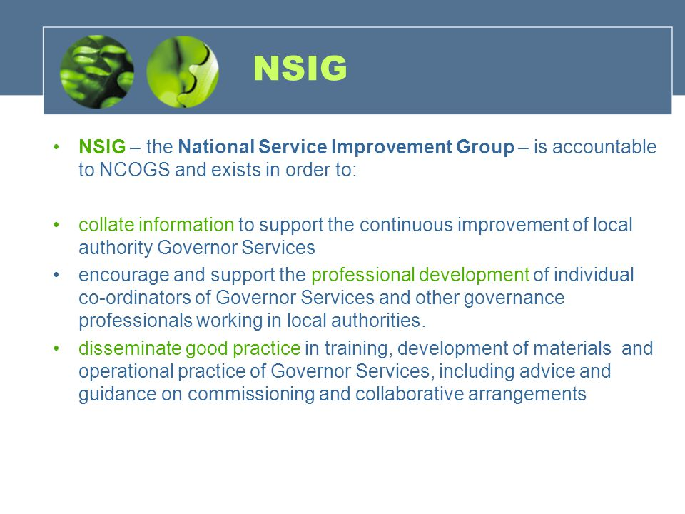 NSIG NSIG – the National Service Improvement Group – is accountable to NCOGS and exists in order to: collate information to support the continuous improvement of local authority Governor Services encourage and support the professional development of individual co-ordinators of Governor Services and other governance professionals working in local authorities.