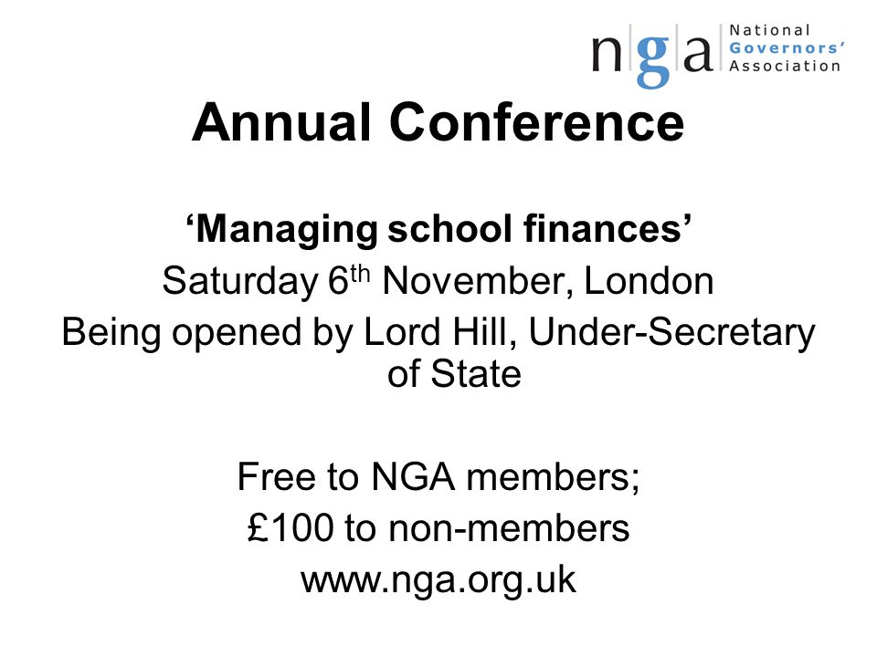 Annual Conference 'Managing school finances' Saturday 6 th November, London Being opened by Lord Hill, Under-Secretary of State Free to NGA members; £100 to non-members www.nga.org.uk