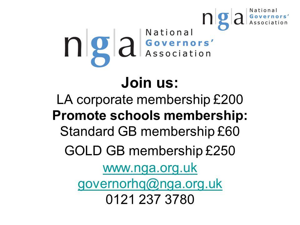 Join us: LA corporate membership £200 Promote schools membership: Standard GB membership £60 GOLD GB membership £250 www.nga.org.uk governorhq@nga.org