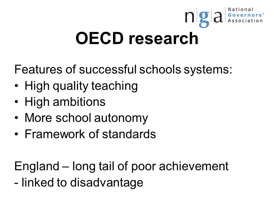 OECD research Features of successful schools systems: High quality teaching High ambitions More school autonomy Framework of standards England – long tail of poor achievement - linked to disadvantage