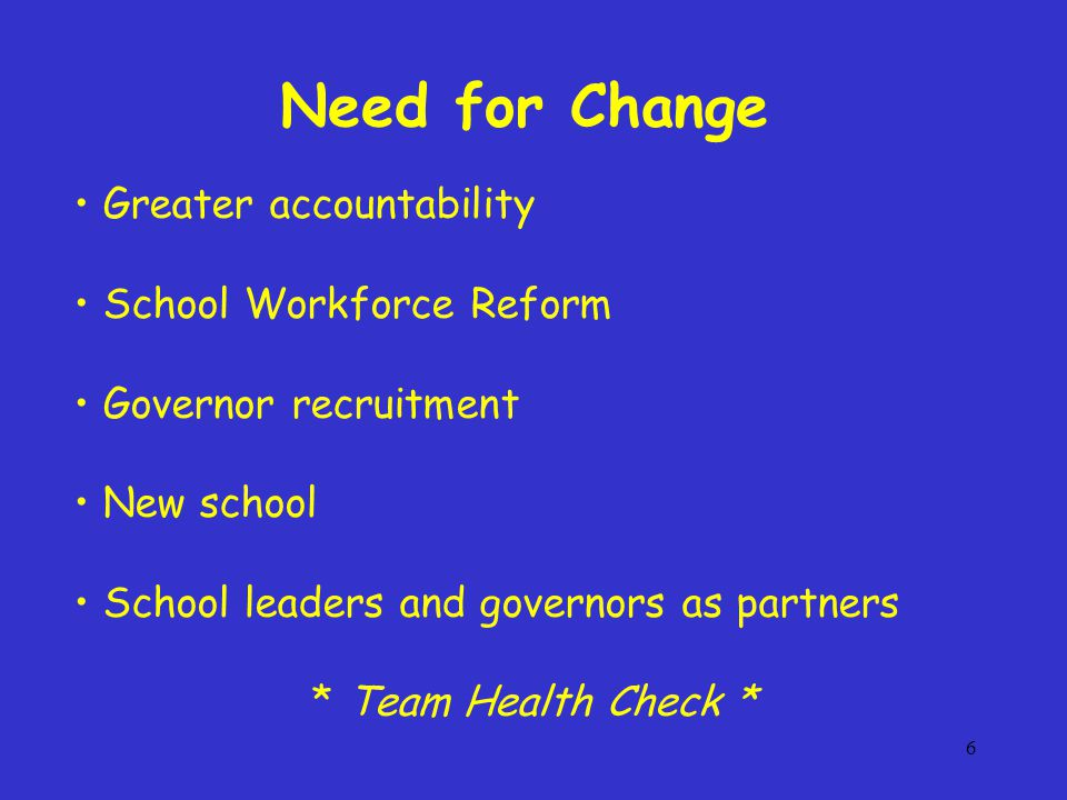 6 Greater accountability School Workforce Reform Governor recruitment New school School leaders and governors as partners * Team Health Check * Need for Change