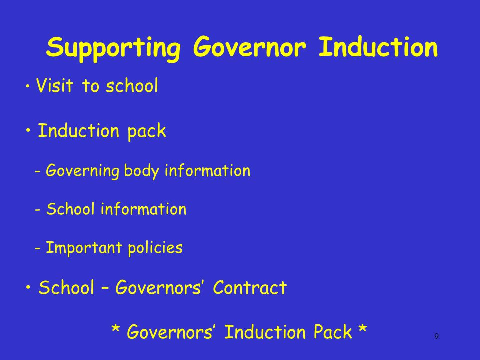 9 Visit to school Induction pack - Governing body information - School information - Important policies School – Governors' Contract * Governors' Indu
