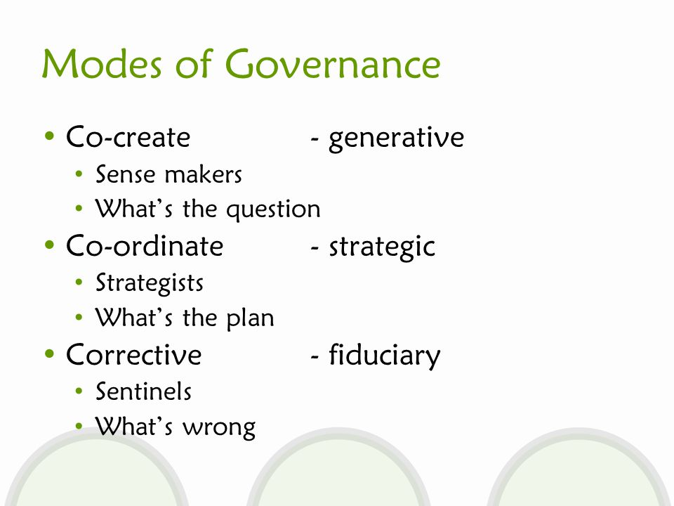 Modes of Governance Co-create - generative Sense makers What's the question Co-ordinate - strategic Strategists What's the plan Corrective - fiduciary Sentinels What's wrong