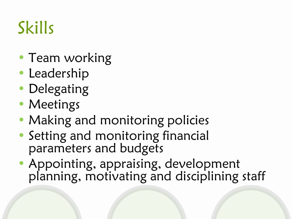 Skills Team working Leadership Delegating Meetings Making and monitoring policies Setting and monitoring financial parameters and budgets Appointing, appraising, development planning, motivating and disciplining staff