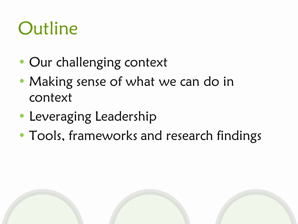 Outline Our challenging context Making sense of what we can do in context Leveraging Leadership Tools, frameworks and research findings
