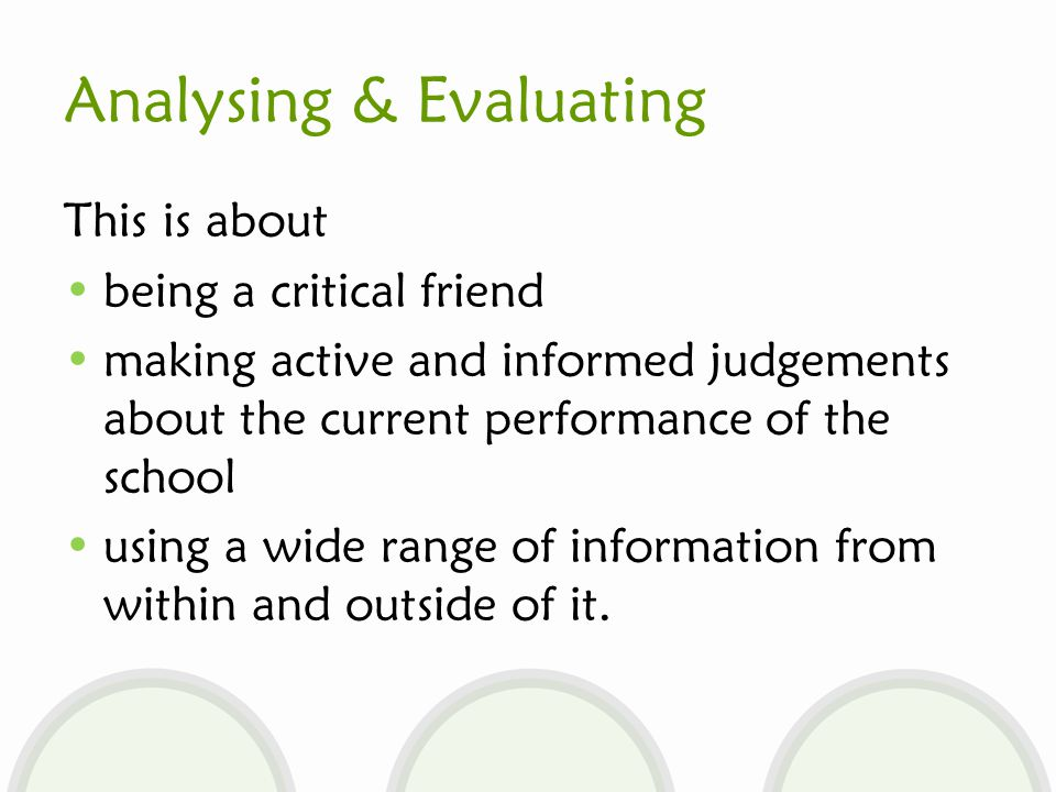 Analysing & Evaluating This is about being a critical friend making active and informed judgements about the current performance of the school using a wide range of information from within and outside of it.