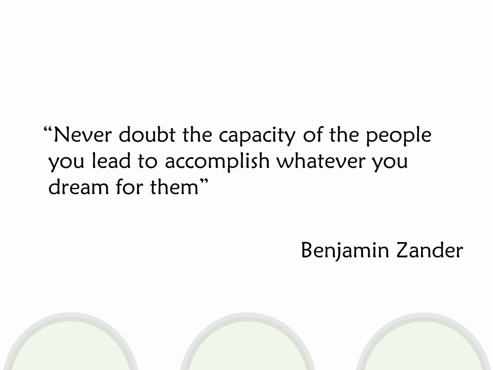 Never doubt the capacity of the people you lead to accomplish whatever you dream for them Benjamin Zander
