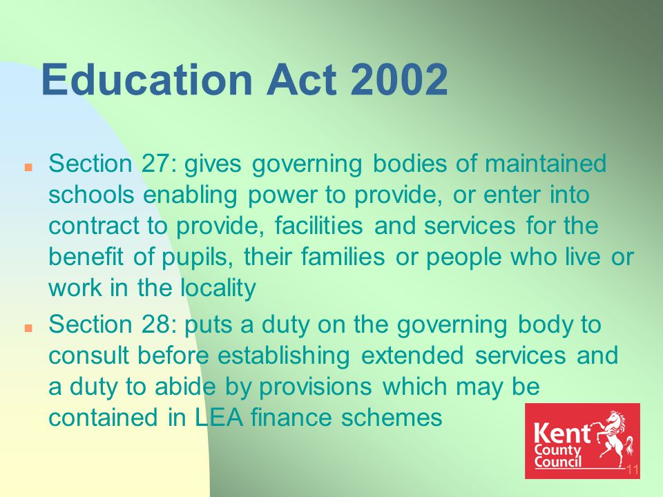 11 Education Act 2002 n Section 27: gives governing bodies of maintained schools enabling power to provide, or enter into contract to provide, facilities and services for the benefit of pupils, their families or people who live or work in the locality n Section 28: puts a duty on the governing body to consult before establishing extended services and a duty to abide by provisions which may be contained in LEA finance schemes