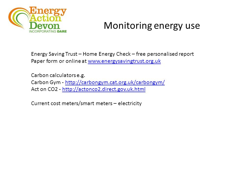 Monitoring energy use Energy Saving Trust – Home Energy Check – free personalised report Paper form or online at www.energysavingtrust.org.ukwww.energysavingtrust.org.uk Carbon calculators e.g.