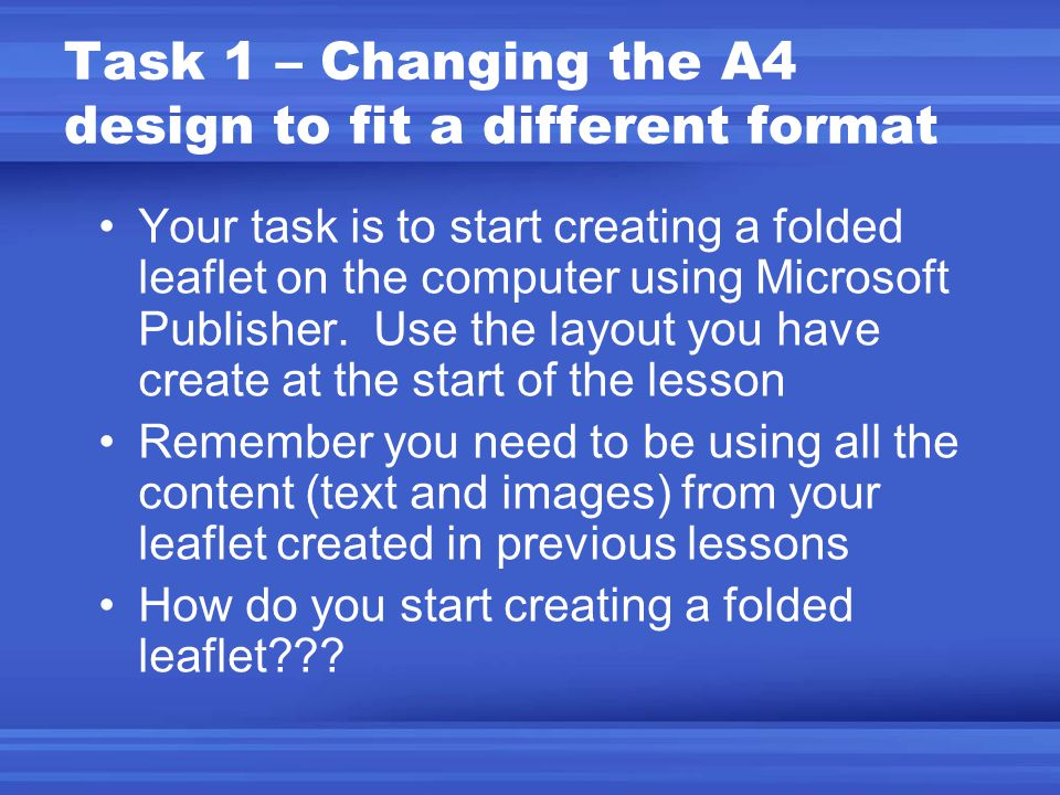 Task 1 – Changing the A4 design to fit a different format Your task is to start creating a folded leaflet on the computer using Microsoft Publisher.