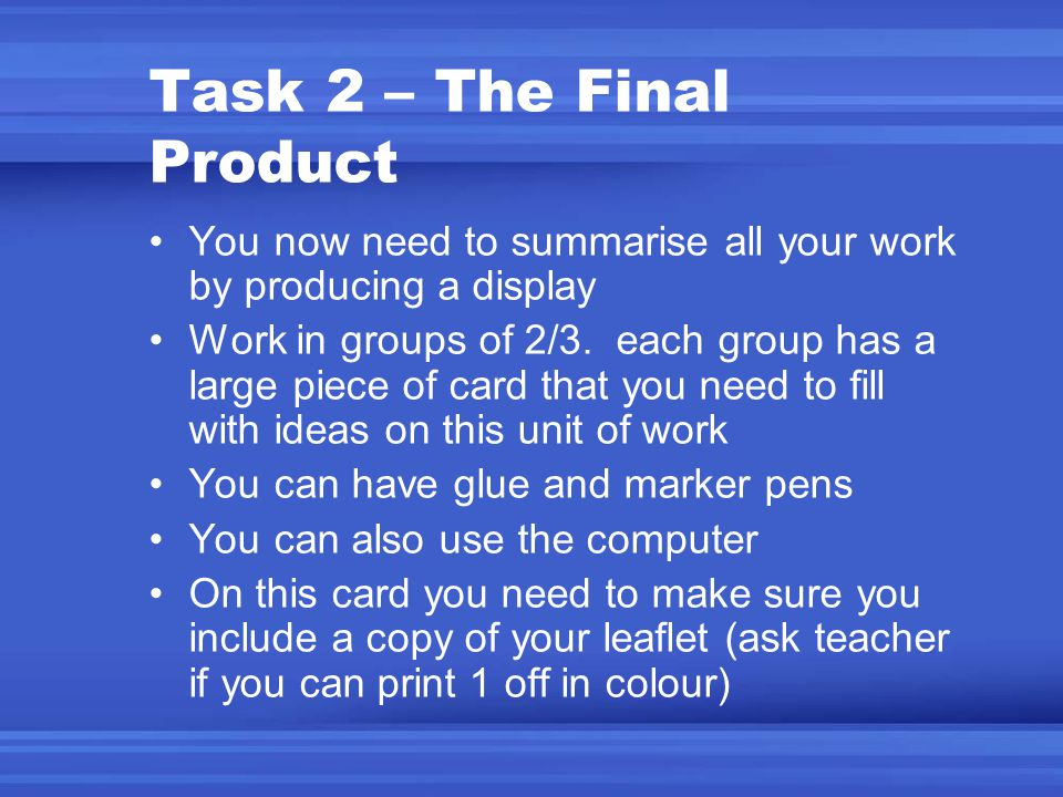 Task 2 – The Final Product You now need to summarise all your work by producing a display Work in groups of 2/3. each group has a large piece of card