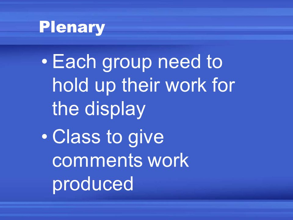 Plenary Each group need to hold up their work for the display Class to give comments work produced
