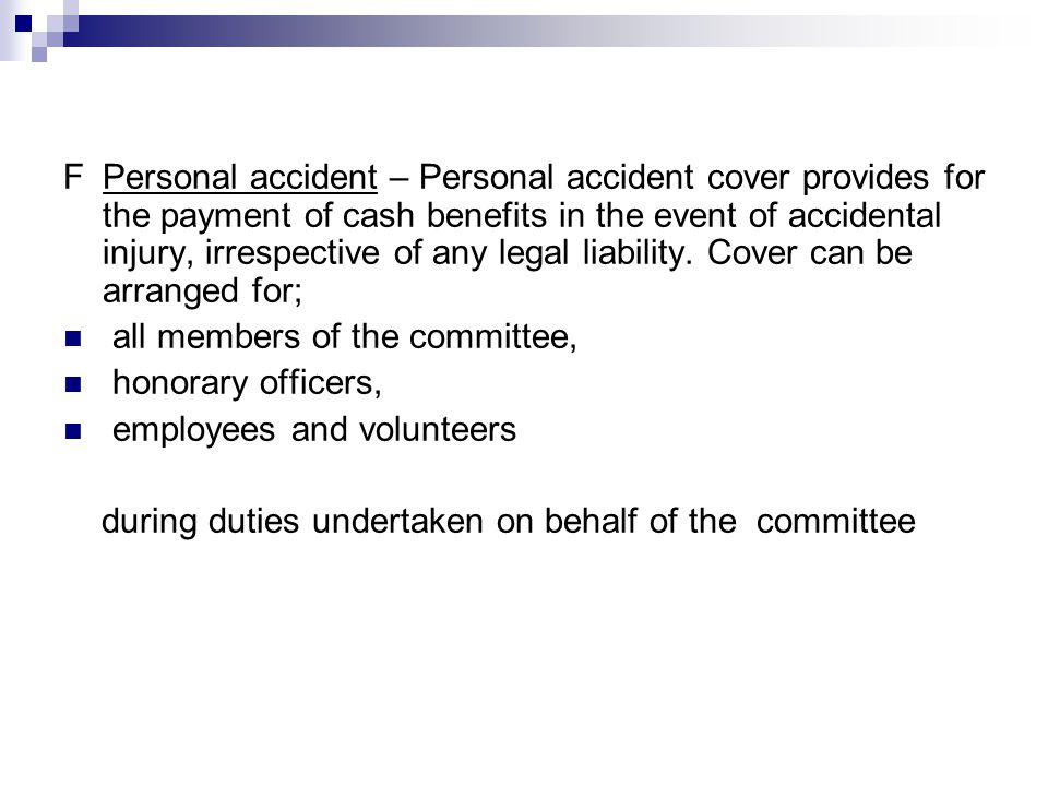 FPersonal accident – Personal accident cover provides for the payment of cash benefits in the event of accidental injury, irrespective of any legal liability.