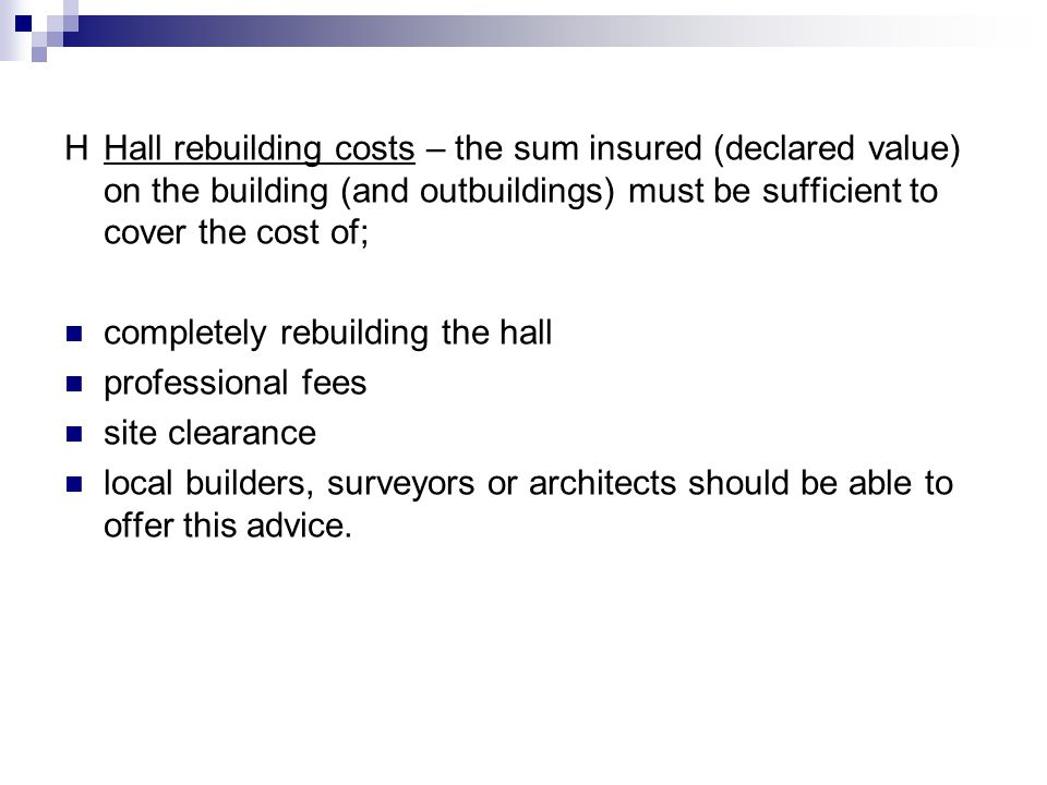 HHall rebuilding costs – the sum insured (declared value) on the building (and outbuildings) must be sufficient to cover the cost of; completely rebuilding the hall professional fees site clearance local builders, surveyors or architects should be able to offer this advice.