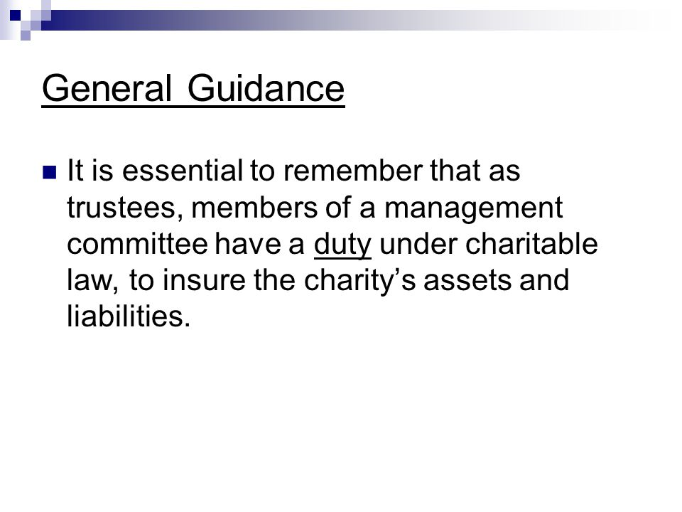 General Guidance It is essential to remember that as trustees, members of a management committee have a duty under charitable law, to insure the charity's assets and liabilities.