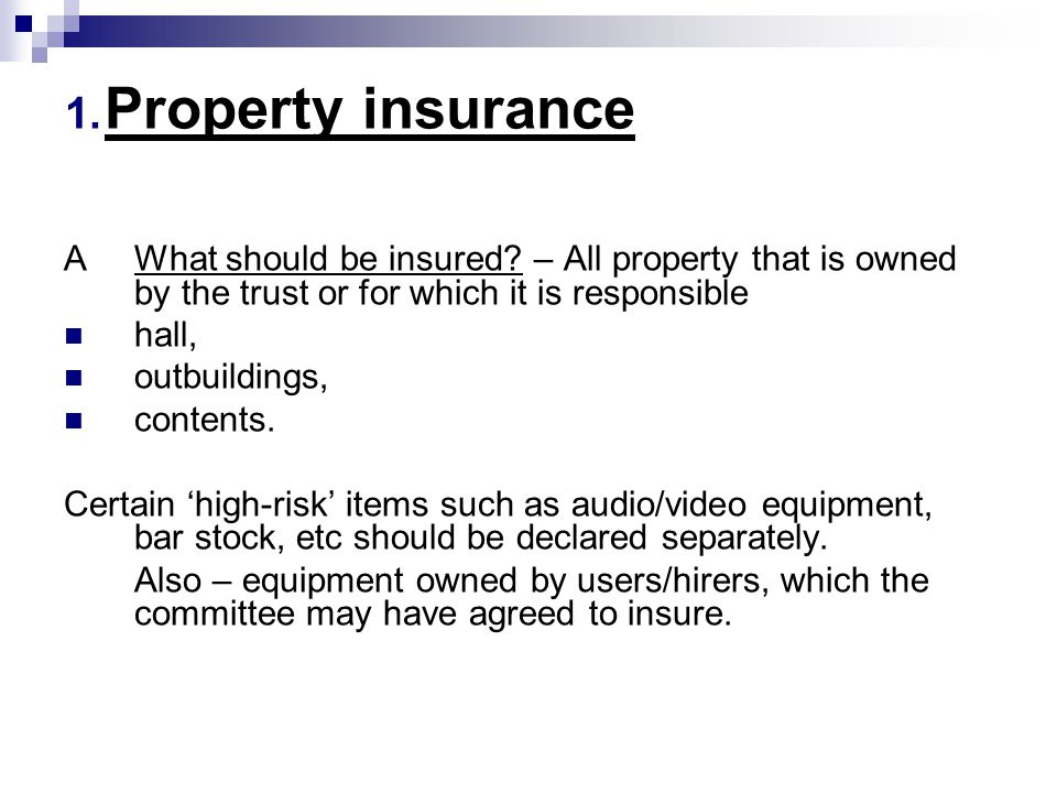 AWhat should be insured? – All property that is owned by the trust or for which it is responsible hall, outbuildings, contents. Certain 'high-risk' it
