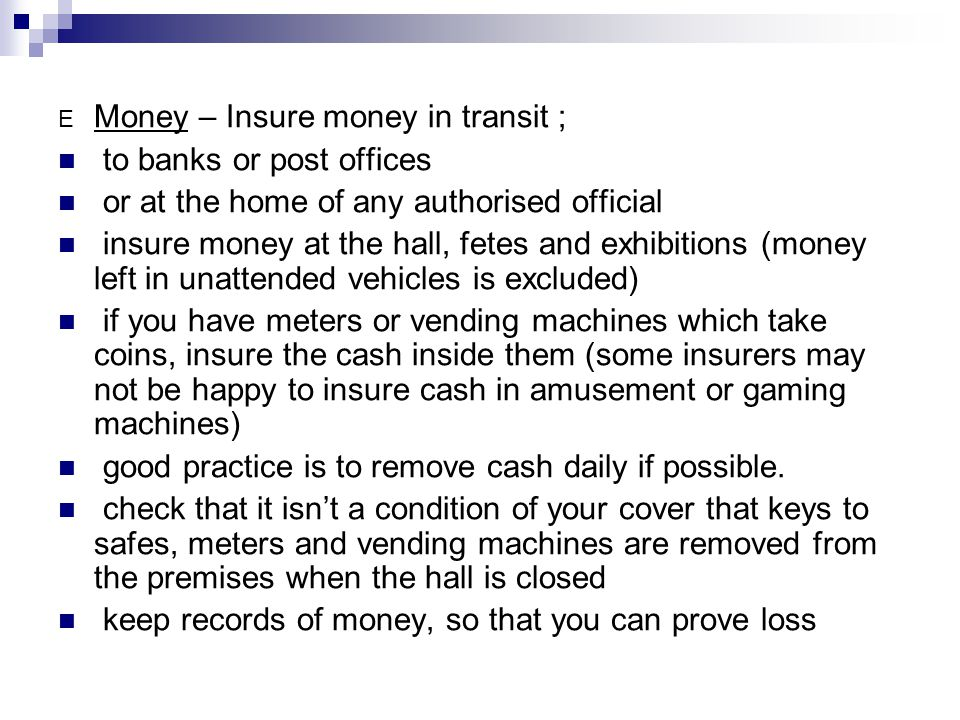E Money – Insure money in transit ; to banks or post offices or at the home of any authorised official insure money at the hall, fetes and exhibitions (money left in unattended vehicles is excluded) if you have meters or vending machines which take coins, insure the cash inside them (some insurers may not be happy to insure cash in amusement or gaming machines) good practice is to remove cash daily if possible.