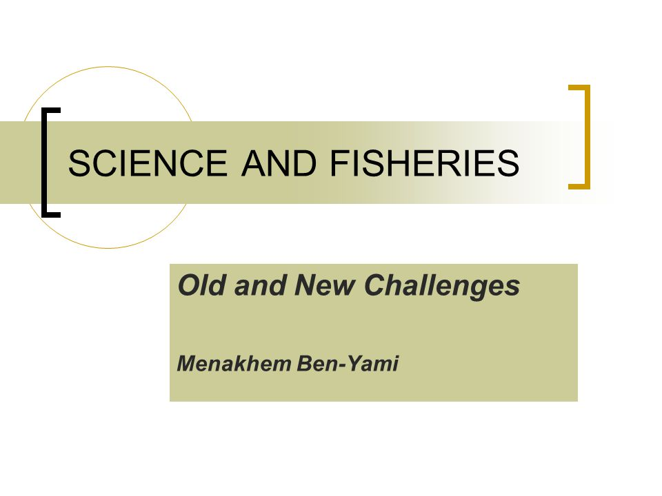 Old and New Challenges Menakhem Ben-Yami SCIENCE AND FISHERIES