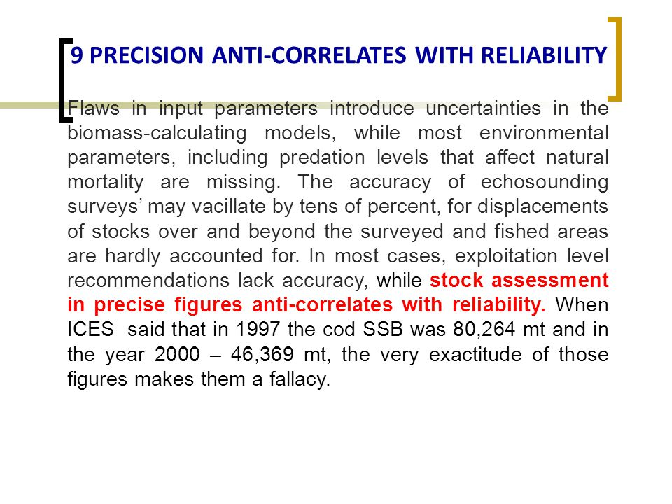 9 PRECISION ANTI-CORRELATES WITH RELIABILITY Flaws in input parameters introduce uncertainties in the biomass-calculating models, while most environmental parameters, including predation levels that affect natural mortality are missing.