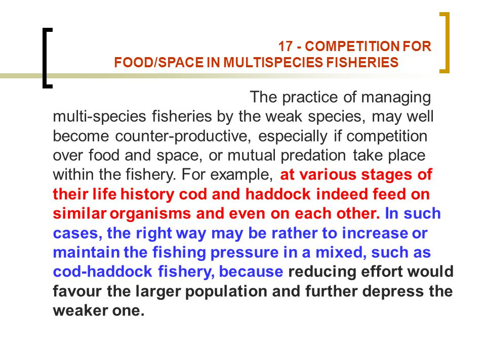 17 - COMPETITION FOR FOOD/SPACE IN MULTISPECIES FISHERIES The practice of managing multi-species fisheries by the weak species, may well become counter-productive, especially if competition over food and space, or mutual predation take place within the fishery.