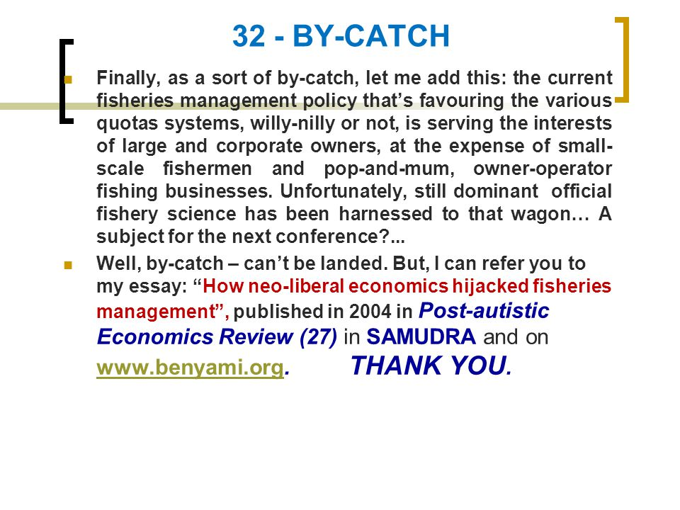 32 - BY-CATCH Finally, as a sort of by-catch, let me add this: the current fisheries management policy that's favouring the various quotas systems, willy-nilly or not, is serving the interests of large and corporate owners, at the expense of small- scale fishermen and pop-and-mum, owner-operator fishing businesses.