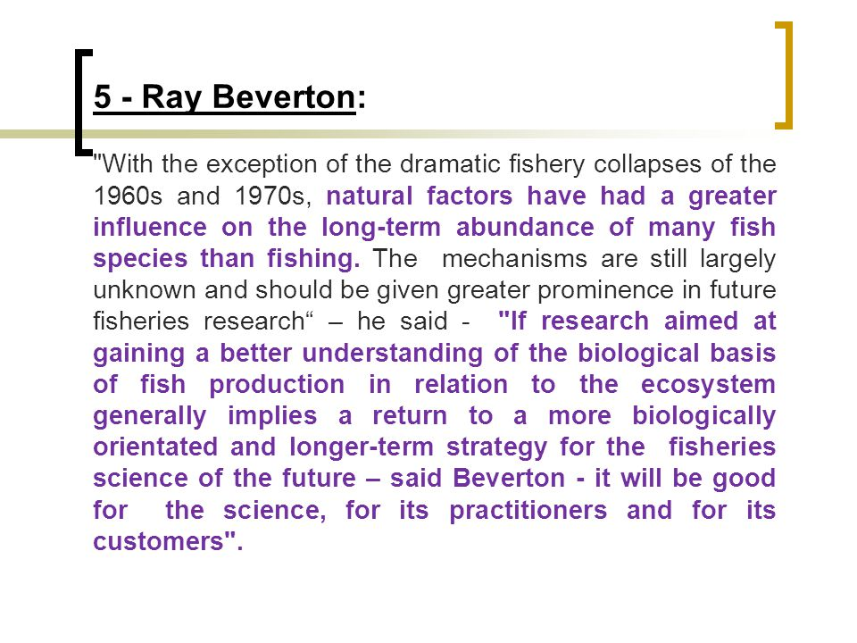 5 - Ray Beverton: With the exception of the dramatic fishery collapses of the 1960s and 1970s, natural factors have had a greater influence on the long-term abundance of many fish species than fishing.