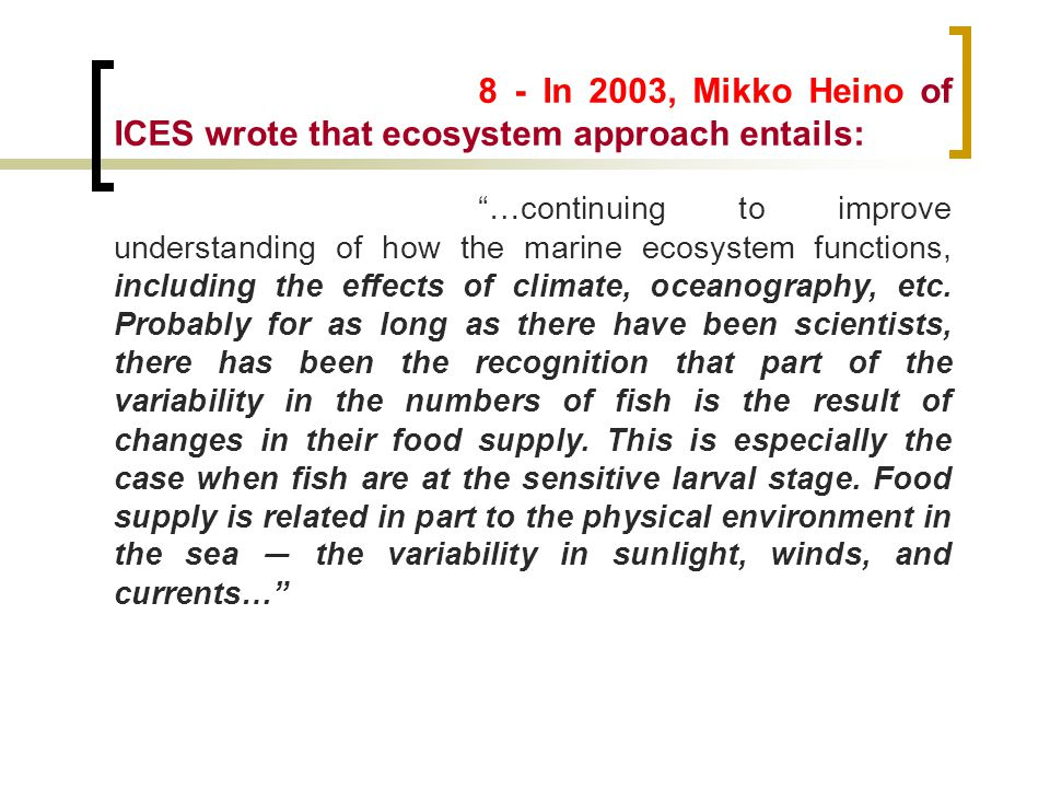 8 - In 2003, Mikko Heino of ICES wrote that ecosystem approach entails: …continuing to improve understanding of how the marine ecosystem functions, including the effects of climate, oceanography, etc.