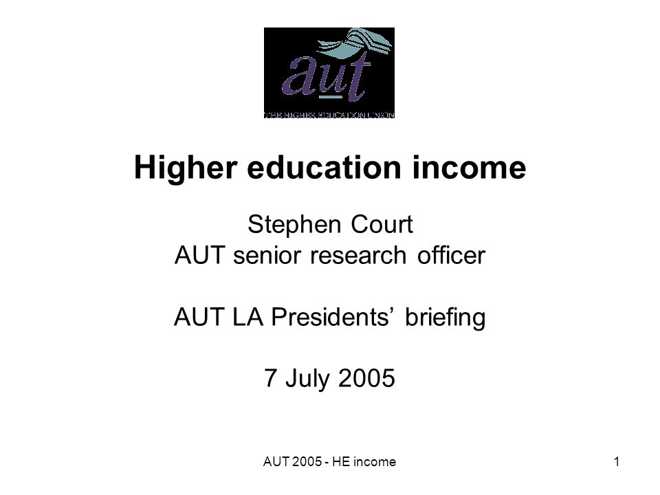 AUT 2005 - HE income1 Higher education income Stephen Court AUT senior research officer AUT LA Presidents' briefing 7 July 2005