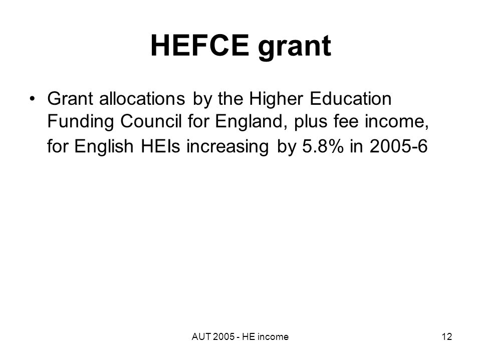 AUT 2005 - HE income12 HEFCE grant Grant allocations by the Higher Education Funding Council for England, plus fee income, for English HEIs increasing by 5.8% in 2005-6