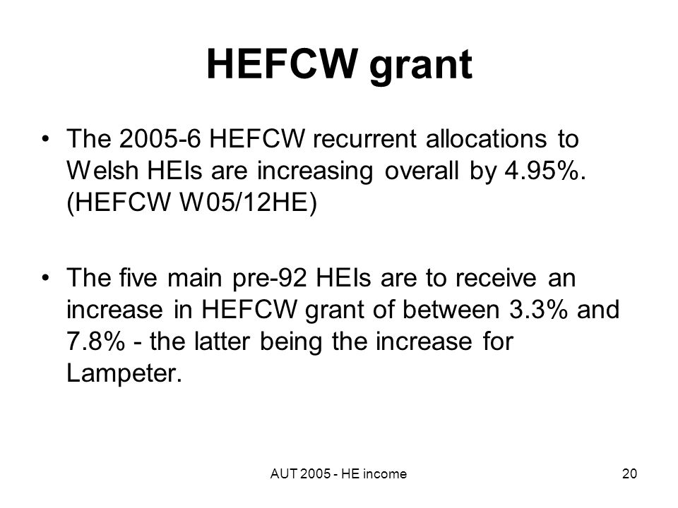 AUT 2005 - HE income20 HEFCW grant The 2005-6 HEFCW recurrent allocations to Welsh HEIs are increasing overall by 4.95%.