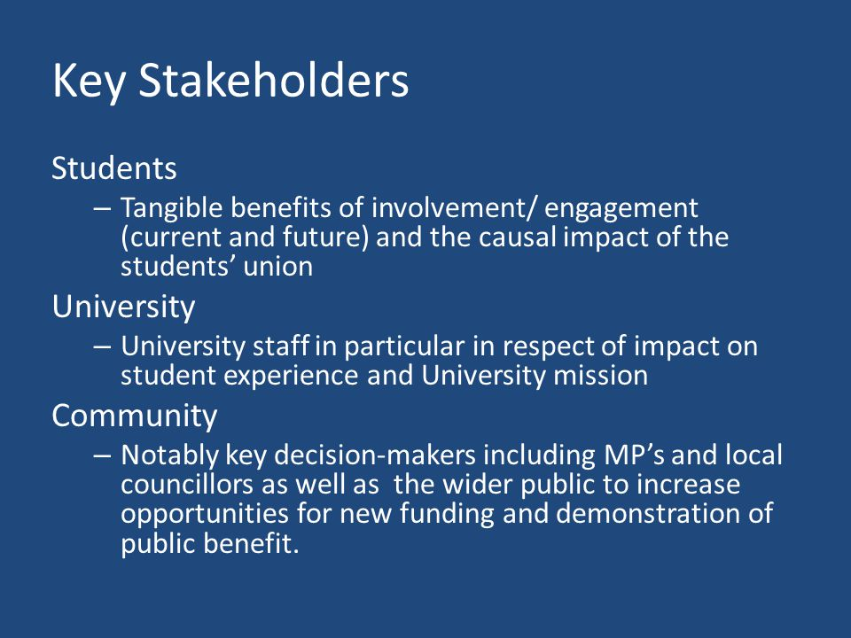 Key Stakeholders Students – Tangible benefits of involvement/ engagement (current and future) and the causal impact of the students' union University – University staff in particular in respect of impact on student experience and University mission Community – Notably key decision-makers including MP's and local councillors as well as the wider public to increase opportunities for new funding and demonstration of public benefit.