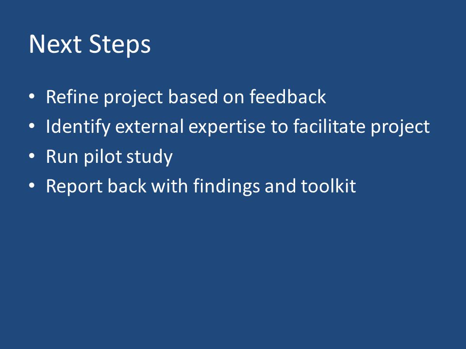Next Steps Refine project based on feedback Identify external expertise to facilitate project Run pilot study Report back with findings and toolkit