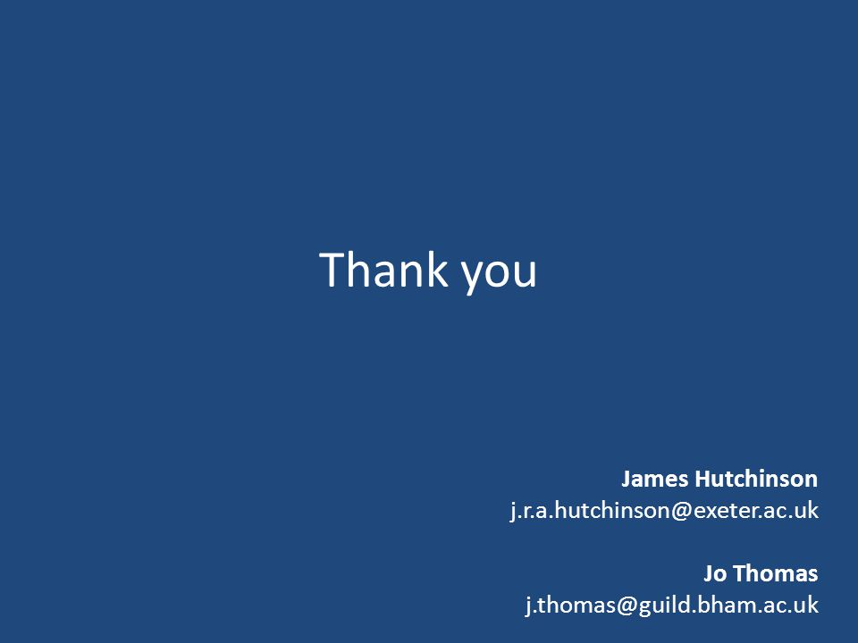 Thank you James Hutchinson j.r.a.hutchinson@exeter.ac.uk Jo Thomas j.thomas@guild.bham.ac.uk